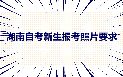 湖南自考报考照片要求