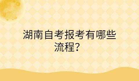 湖南自考报考有哪些流程?